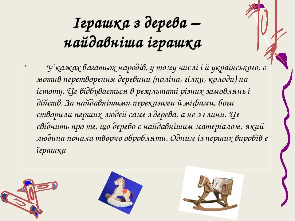 Іграшка з дерева – найдавніша іграшка У казках багатьох народів, у тому числі і й українського, є мотив перетворення деревини (поліна, гілки, колод...