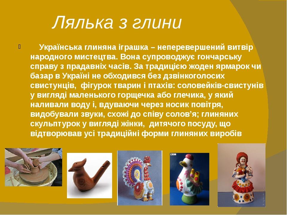 Лялька з глини Українська глиняна іграшка – неперевершений витвір народного мистецтва. Вона супроводжує гончарську справу з прадавніх часів. За тра...