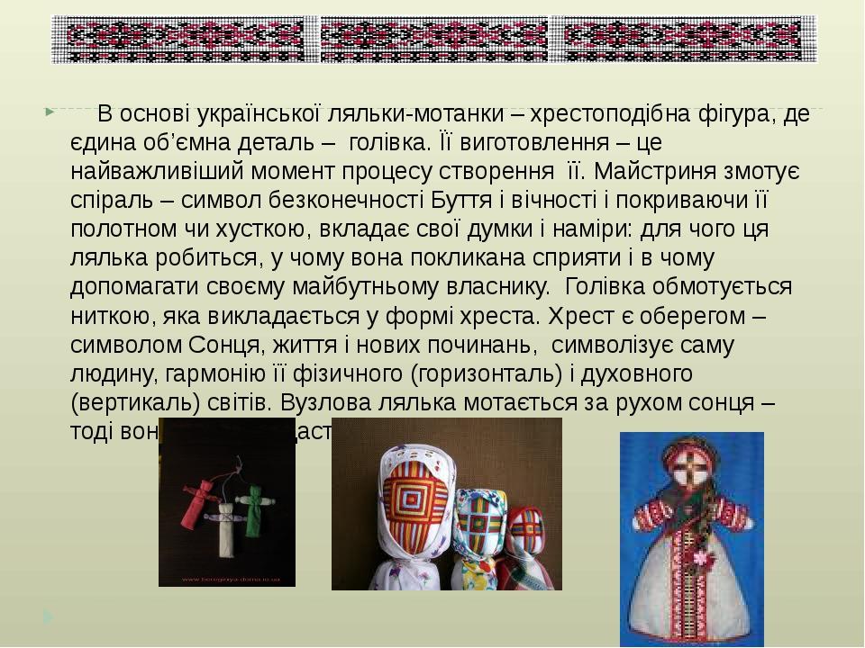 В основі української ляльки-мотанки – хрестоподібна фігура, де єдина об'ємна деталь – голівка. Її виготовлення – це найважливіший момент процесу ст...