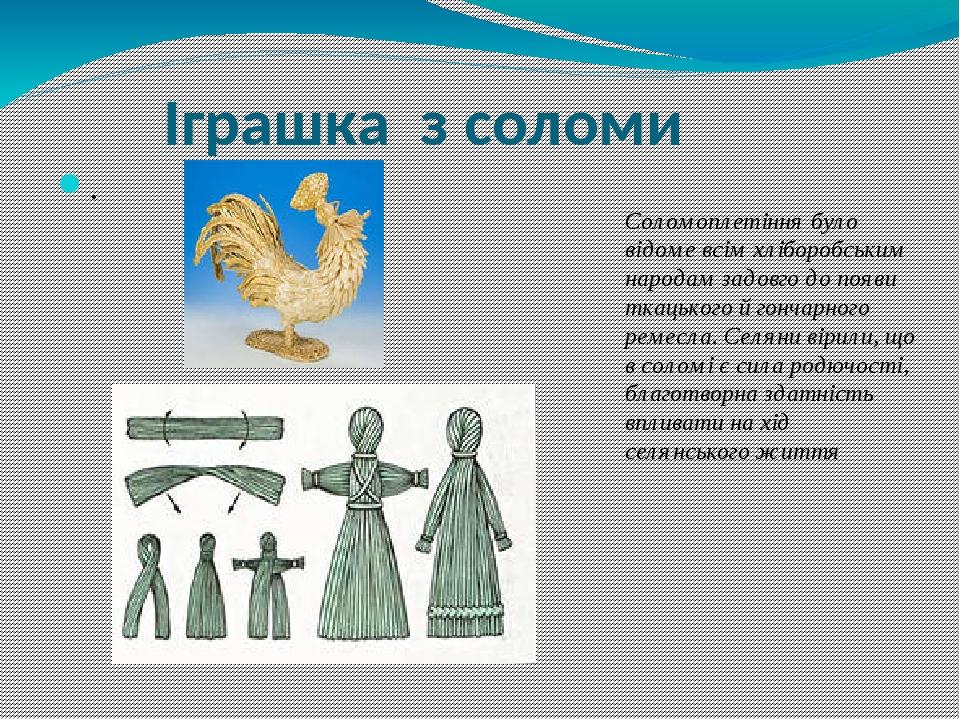 Іграшка з соломи Соломоплетіння було відоме всім хліборобським народам задовго до появи ткацького й гончарного ремесла. Селяни вірили, що в соломі ...