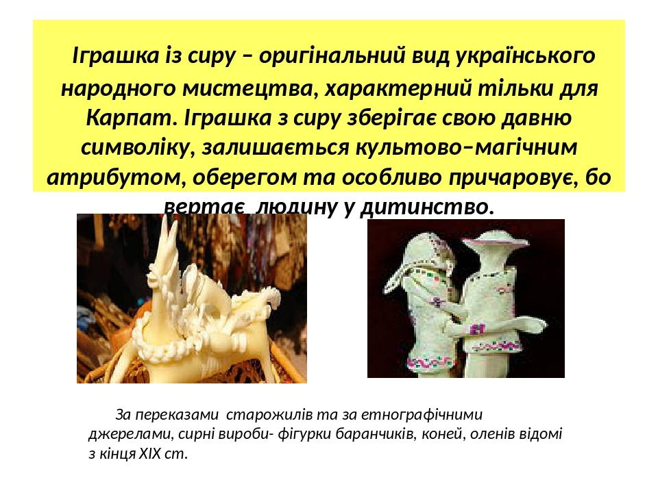 Іграшка із сиру – оригінальний вид українського народного мистецтва, характерний тільки для Карпат. Іграшка з сиру зберігає свою давню символіку, з...