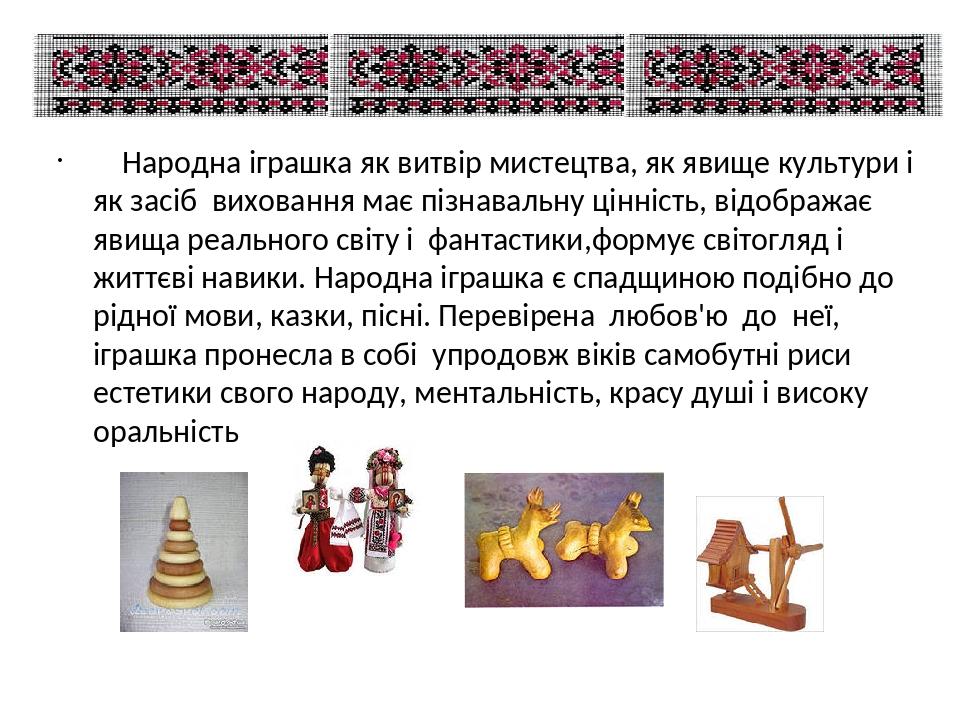 Народна іграшка як витвір мистецтва, як явище культури і як засіб виховання має пізнавальну цінність, відображає явища реального світу і фантастики...