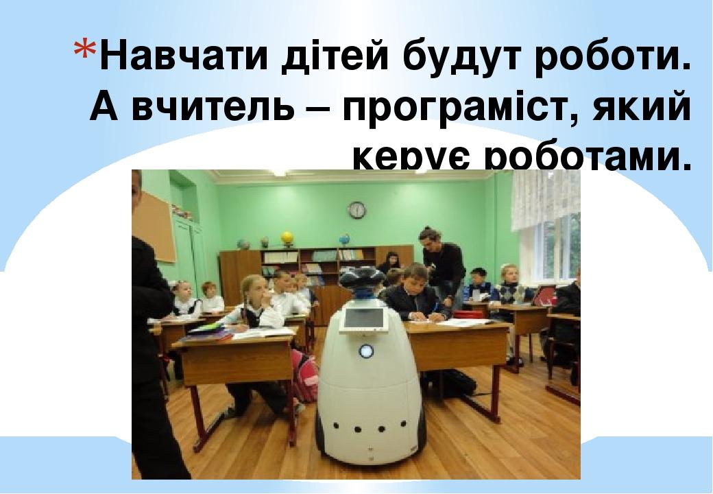 Навчати дітей будут роботи. А вчитель – програміст, який керує роботами.