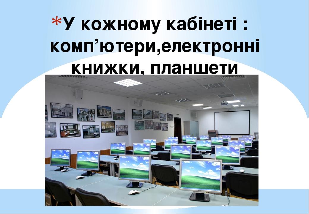 У кожному кабінеті : комп'ютери,електронні книжки, планшети