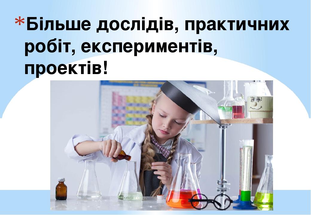 Більше дослідів, практичних робіт, експериментів, проектів!