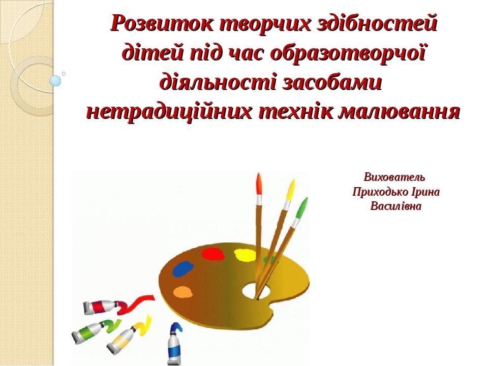 Розвиток творчих здібностей дітей під час образотворчої діяльності засобами нетрадиційних технік малювання Вихователь Приходько Ірина Василівна