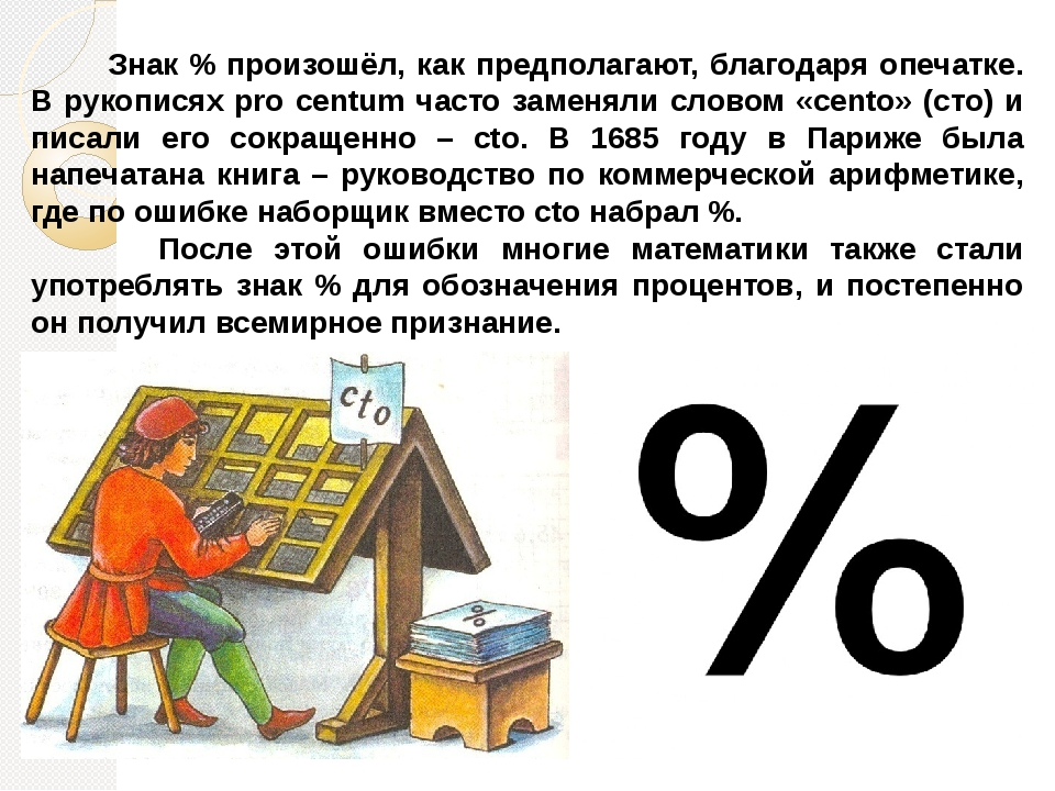 Знак % произошёл, как предполагают, благодаря опечатке. В рукописях pro centum часто заменяли словом «cento» (сто) и писали его сокращенно – cto. В...