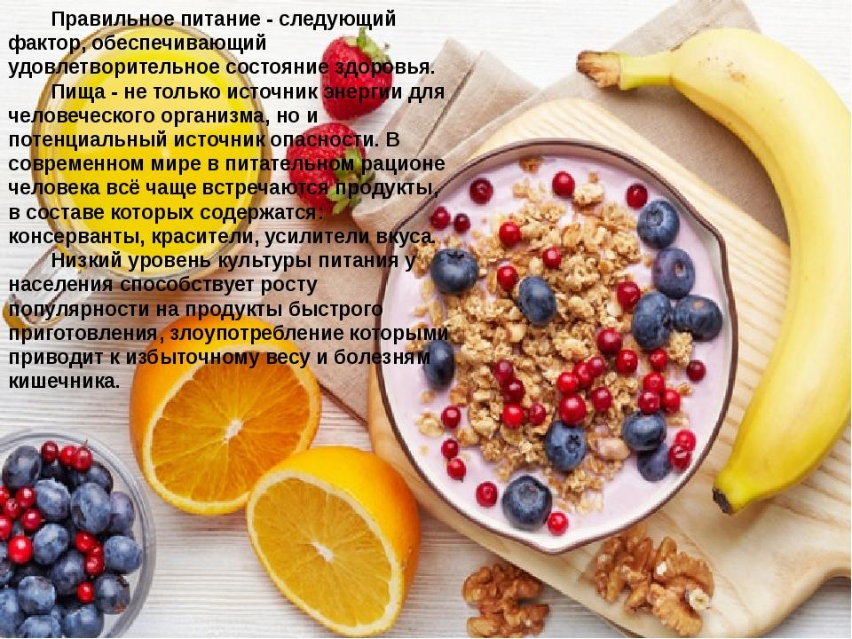 Правильное питание - следующий фактор, обеспечивающий удовлетворительное состояние здоровья. Пища - не только источник энергии для человеческого ор...