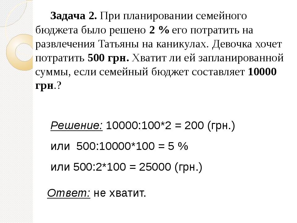 Задача 2. При планировании семейного бюджета было решено 2 % его потратить на развлечения Татьяны на каникулах. Девочка хочет потратить 500 грн. Хв...