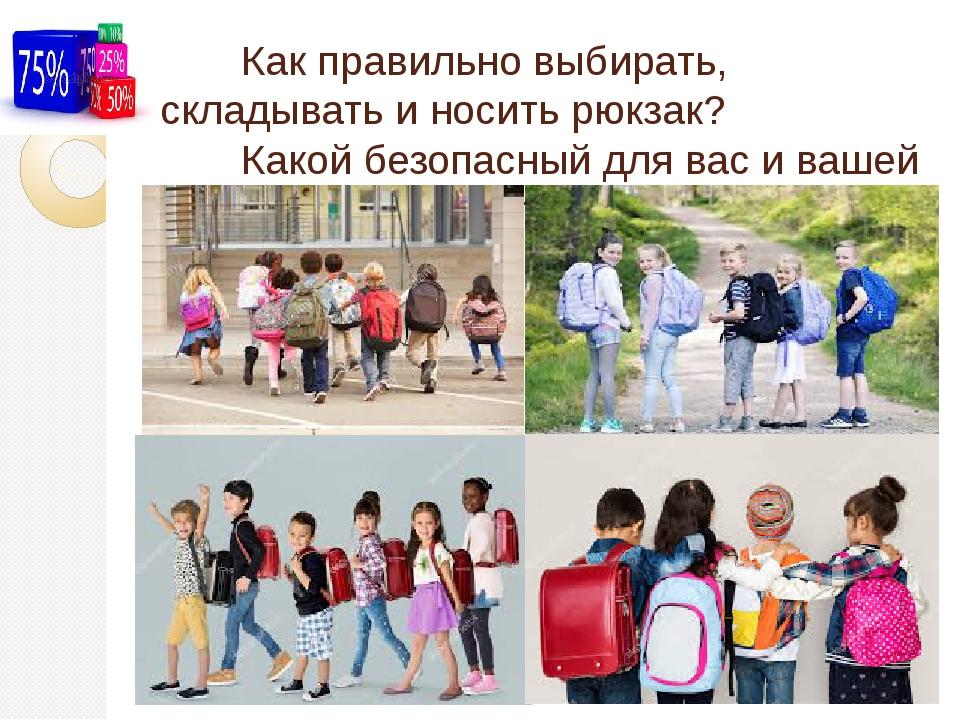 Как правильно выбирать, складывать и носить рюкзак? Какой безопасный для вас и вашей осанки должен быть вес рюкзака?