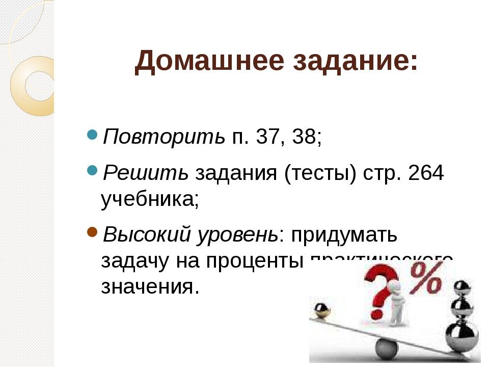 Домашнее задание: Повторить п. 37, 38; Решить задания (тесты) стр. 264 учебника; Высокий уровень: придумать задачу на проценты практического значения.