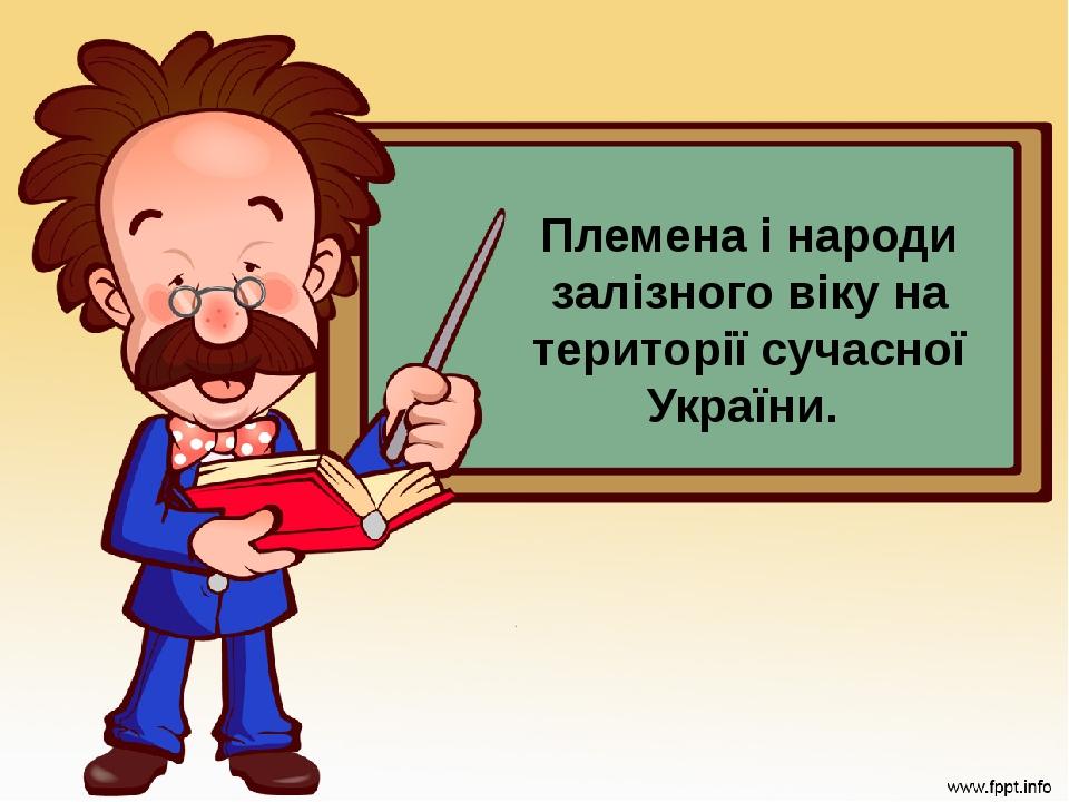 Племена і народи залізного віку на території сучасної України.