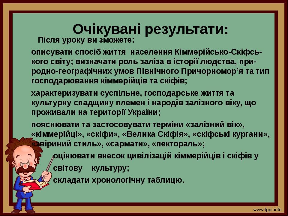 Очікувані результати: Після уроку ви зможете: описувати спосіб життя населення Кіммерійсько-Скіфсь-кого світу; визначати роль заліза в історії людс...