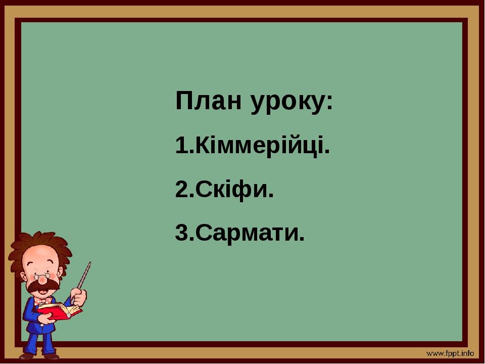 План уроку: 1.Кіммерійці. 2.Скіфи. 3.Сармати.