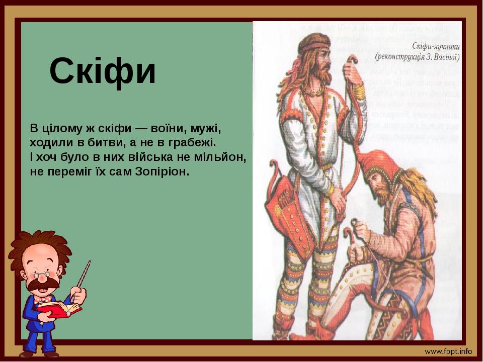 Скіфи В цілому ж скіфи — воїни, мужі, ходили в битви, а не в грабежі. І хоч було в них війська не мільйон, не переміг їх сам Зопіріон.