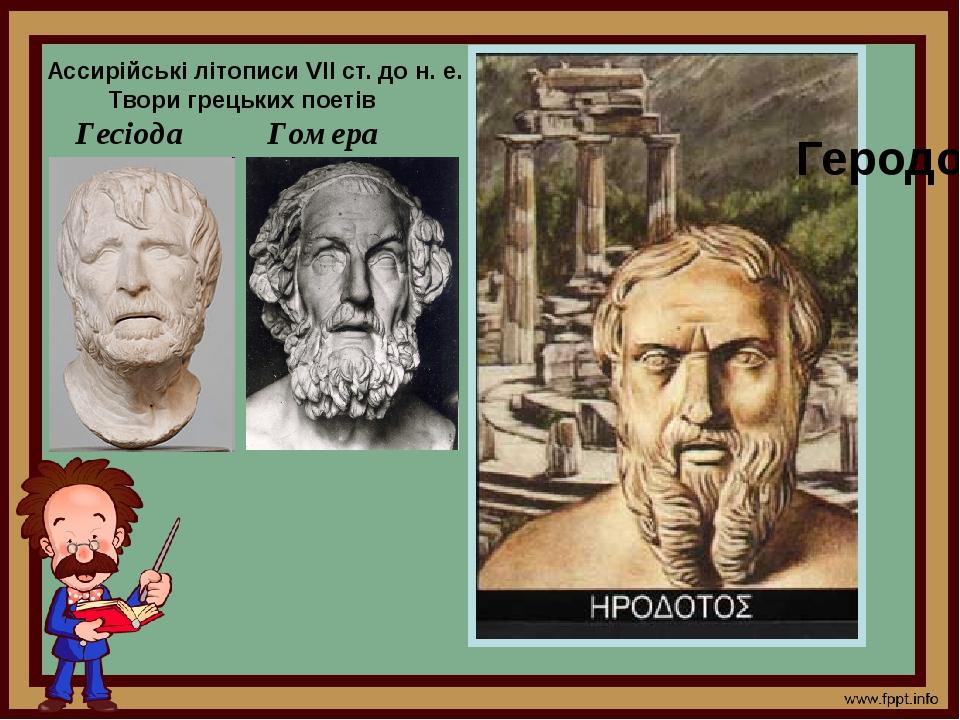 . Ассирійські літописи VII ст. до н. е. Твори грецьких поетів Гесіода Гомера Геродот