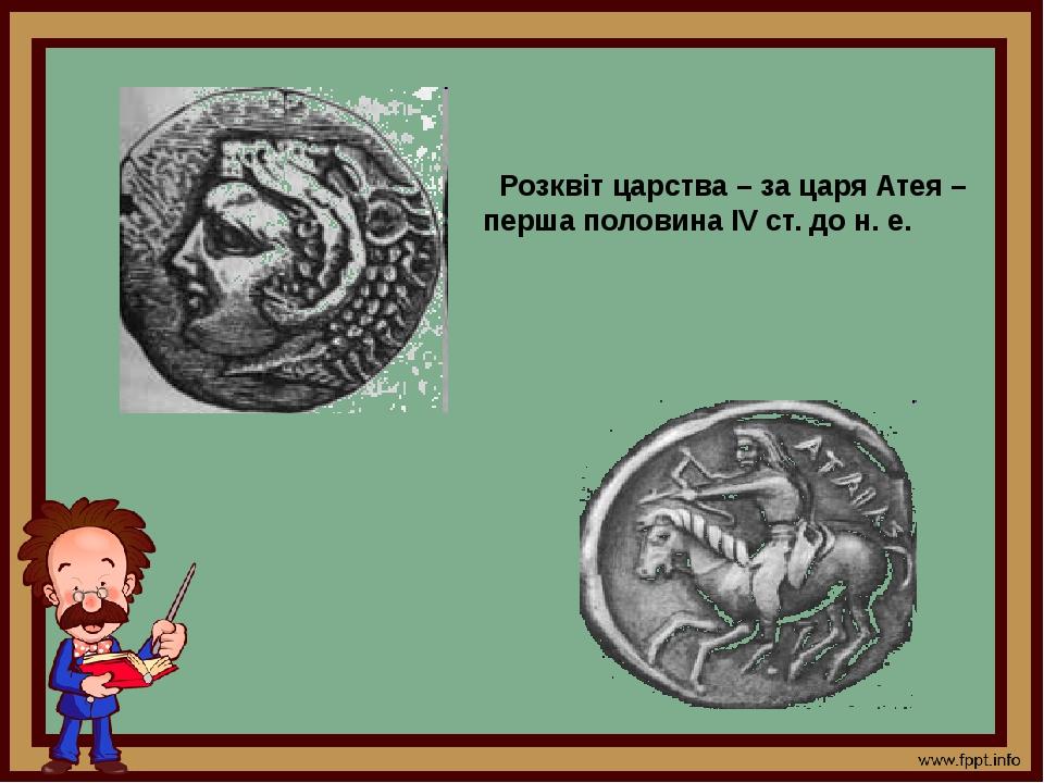 Розквіт царства – за царя Атея – перша половина ІV ст. до н. е.