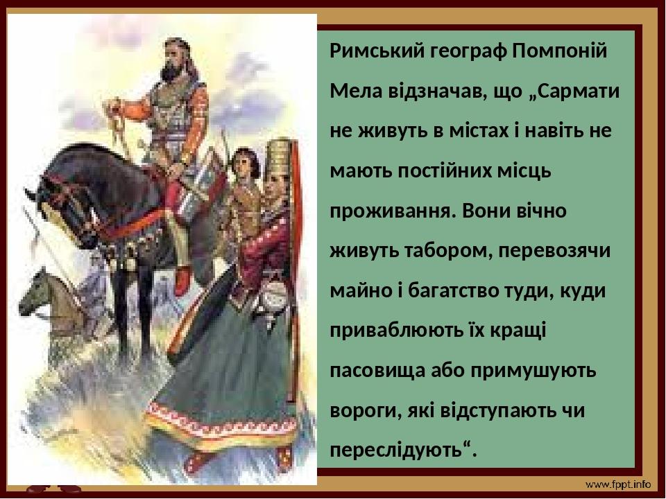 """Римський географ Помпоній Мела відзначав, що """"Сармати не живуть в містах і навіть не мають постійних місць проживання. Вони вічно живуть табором, п..."""