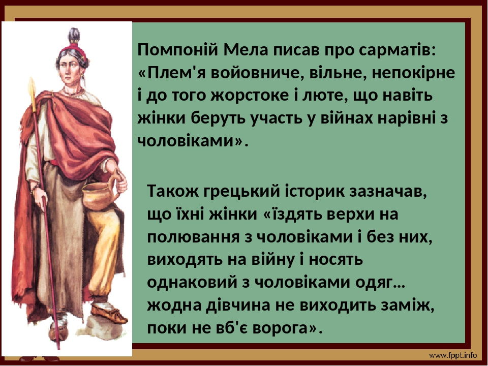 Помпоній Мела писав про сарматів: «Плем'я войовниче, вільне, непокірне і до того жорстоке і люте, що навіть жінки беруть участь у війнах нарівні з ...
