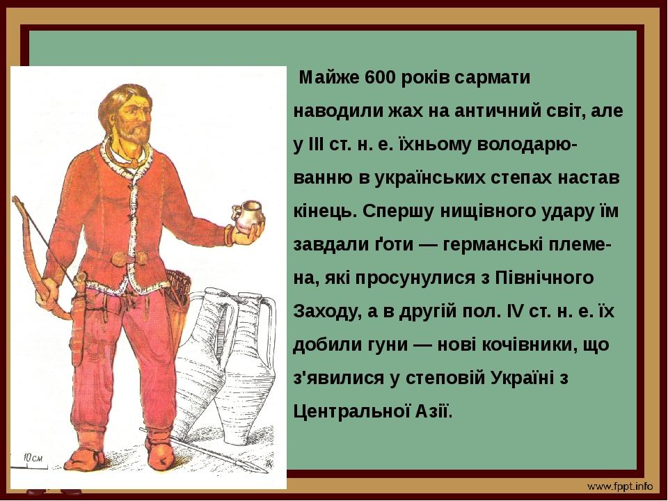 Майже 600 років сармати наводили жах на античний світ, але у III ст. н. е. їхньому володарю-ванню в українських степах настав кінець. Спершу нищівн...