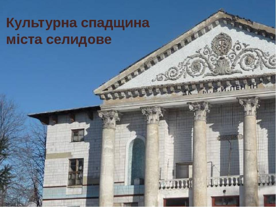 Культурна спадщина міста селидове