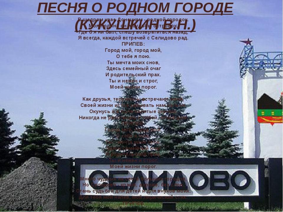 ПЕСНЯ О РОДНОМ ГОРОДЕ (КУКУШКИН В.Н.) В щедром крае Донецком - родной городок. Моя Родина он и судьбы островок, Где б я ни был, спешу возвратиться ...