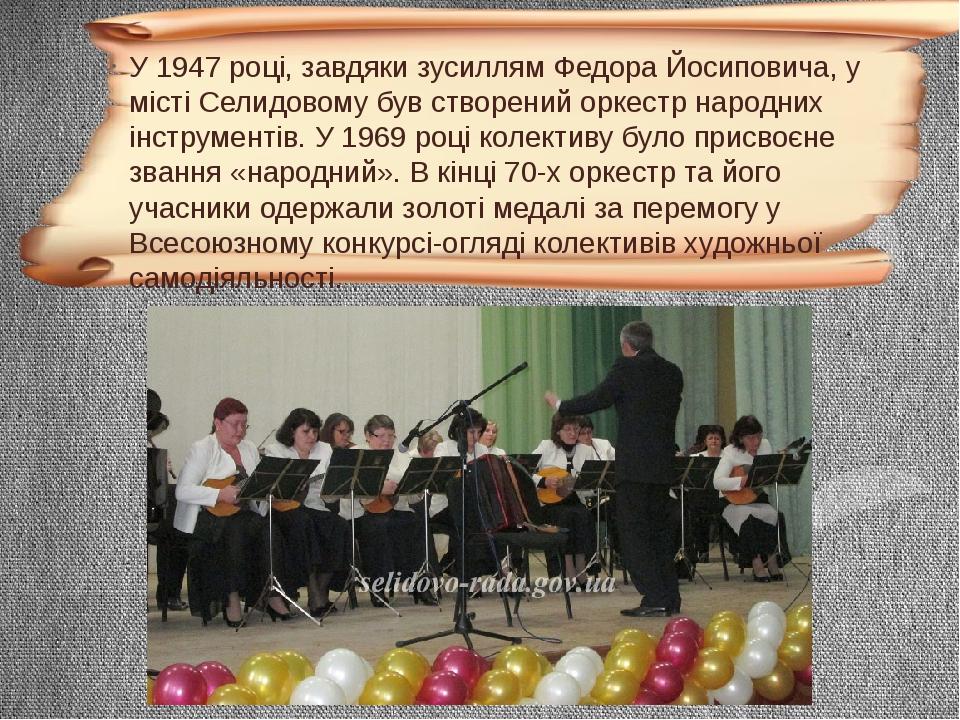 У 1947 році, завдяки зусиллям Федора Йосиповича, у місті Селидовому був створений оркестр народних інструментів. У 1969 році колективу було присвоє...