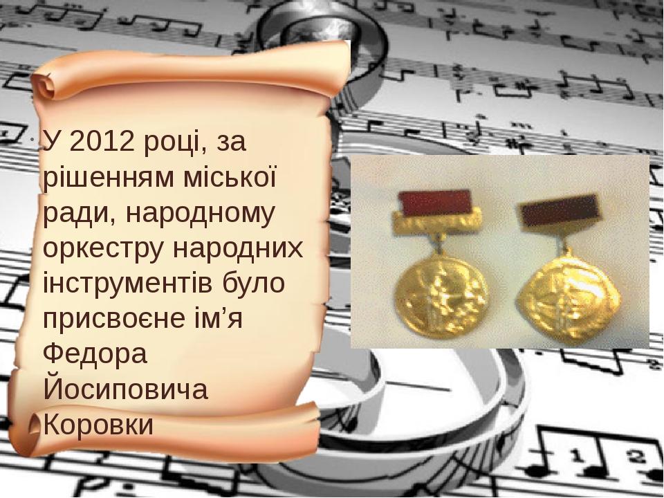 У 2012 році, за рішенням міської ради, народному оркестру народних інструментів було присвоєне ім'я Федора Йосиповича Коровки