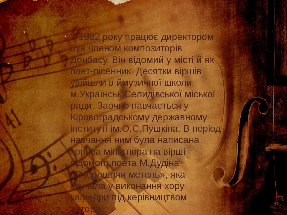 З 1982 року працює директором був членом композиторів Донбасу. Він відомий у місті й як поет-пісенник. Десятки віршів увійшли в ймузичної школи м.У...