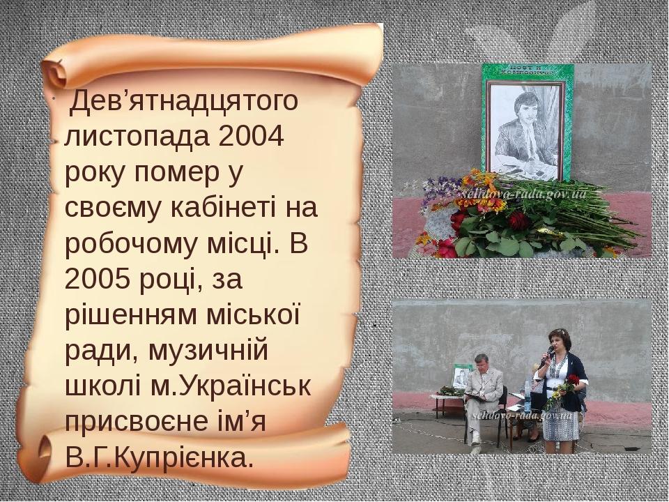 Дев'ятнадцятого листопада 2004 року помер у своєму кабінеті на робочому місці. В 2005 році, за рішенням міської ради, музичній школі м.Українськ пр...