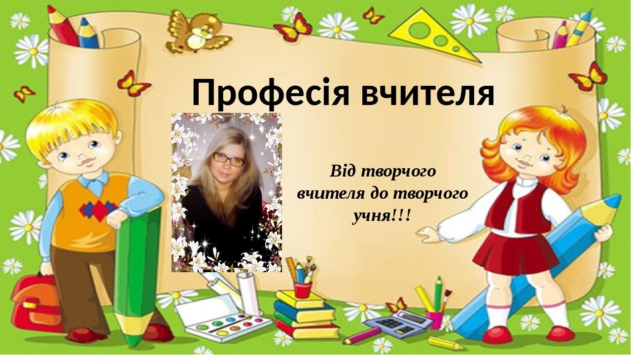 Професія вчителя Від творчого вчителя до творчого учня!!!