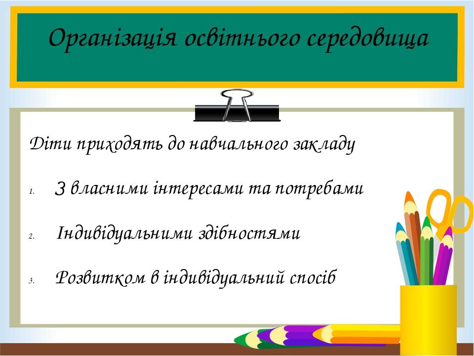 Організація освітнього середовища Діти приходять до навчального закладу З власними інтересами та потребами Індивідуальними здібностями Розвитком в ...