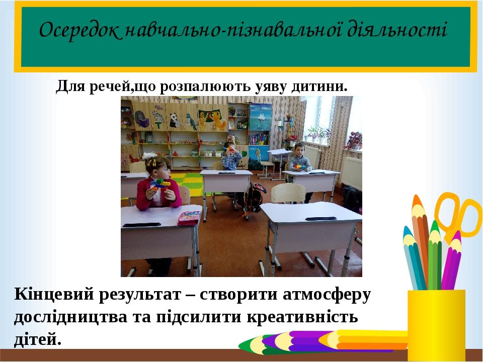 Осередок навчально-пізнавальної діяльності Для речей,що розпалюють уяву дитини. Кінцевий результат – створити атмосферу дослідництва та підсилити к...