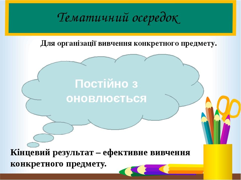 Тематичний осередок Для організації вивчення конкретного предмету. Кінцевий результат – ефективне вивчення конкретного предмету. Постійно з оновлює...