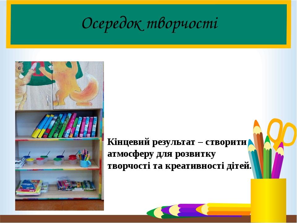 Осередок творчості Кінцевий результат – створити атмосферу для розвитку творчості та креативності дітей.