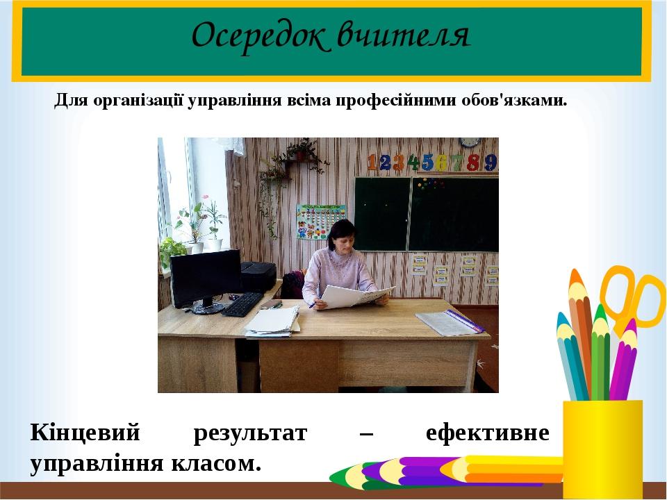 Осередок вчителя Для організації управління всіма професійними обов'язками. Кінцевий результат – ефективне управління класом.