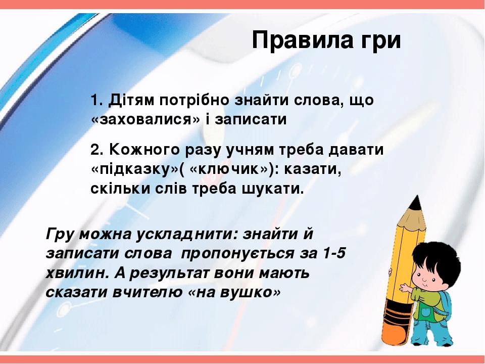 Правила гри 1. Дітям потрібно знайти слова, що «заховалися» і записати 2. Кожного разу учням треба давати «підказку»( «ключик»): казати, скільки сл...