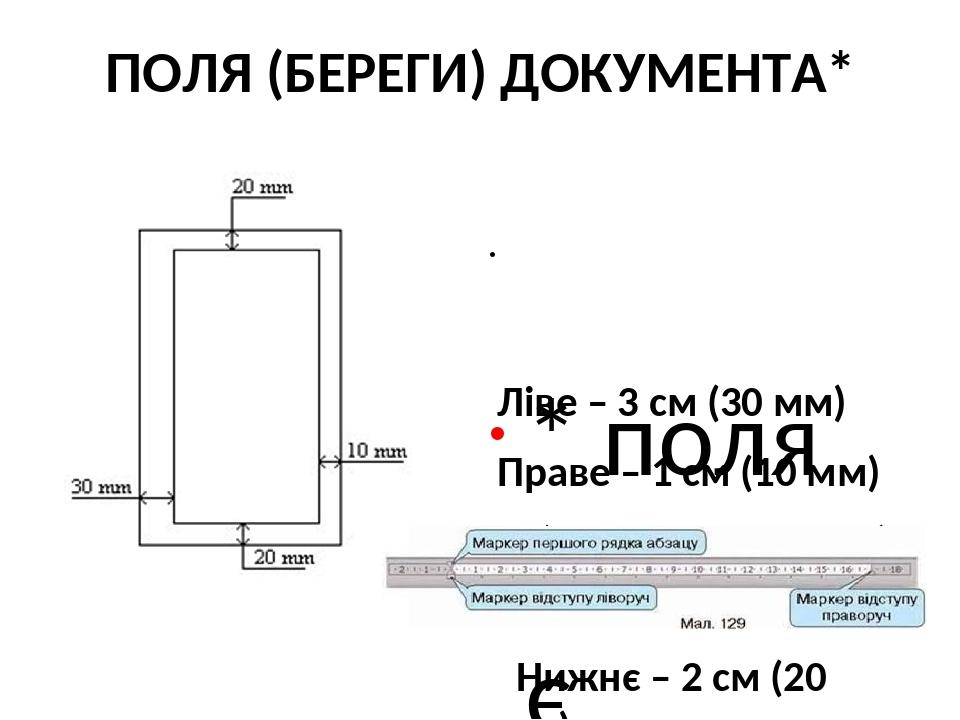 ПОЛЯ (БЕРЕГИ) ДОКУМЕНТА* * поля (береги) є незмінними, незалежно від орієнтації аркуша паперу Ліве – 3 см (30 мм) Праве – 1 см (10 мм) Верхнє – 2 с...