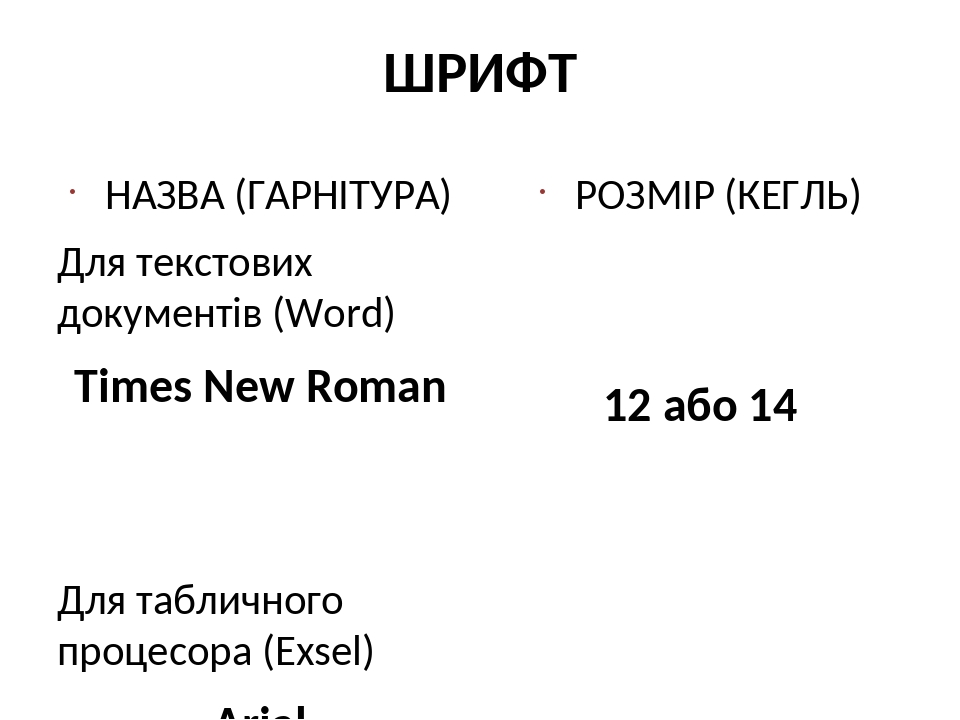 ШРИФТ НАЗВА (ГАРНІТУРА) Для текстових документів (Word) Times New Roman Для табличного процесора (Exsel) Arial РОЗМІР (КЕГЛЬ) 12 або 14 10 (рідше 8)
