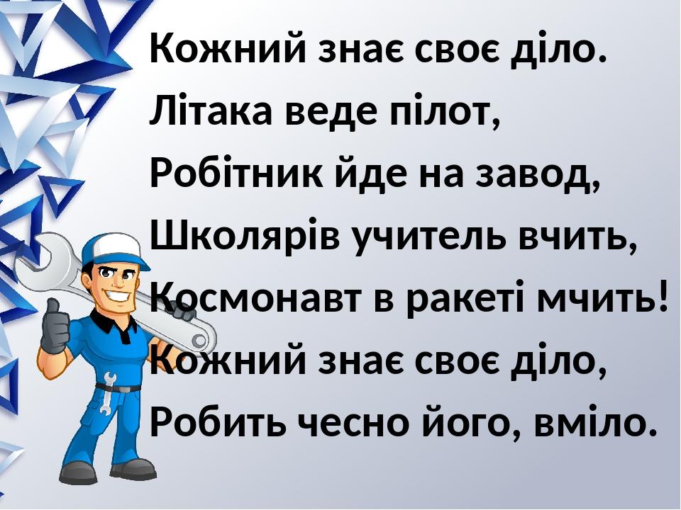 Кожний знає своє діло. Літака веде пілот, Робітник йде на завод, Школярів учитель вчить, Космонавт в ракеті мчить! Кожний знає своє діло, Робить че...