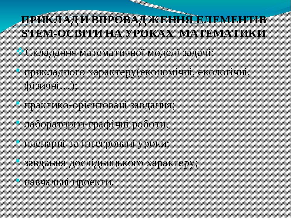ПРИКЛАДИ ВПРОВАДЖЕННЯ ЕЛЕМЕНТІВ STEM-ОСВІТИ НА УРОКАХ МАТЕМАТИКИ Складання математичної моделі задачі: прикладного характеру(економічні, екологічні...