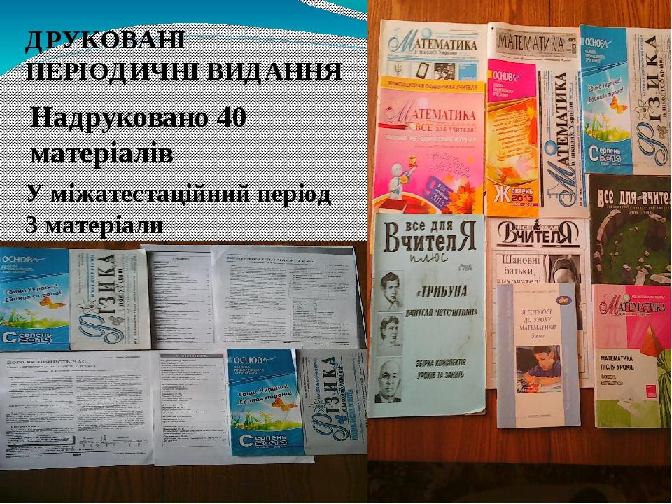 ДРУКОВАНІ ПЕРІОДИЧНІ ВИДАННЯ Надруковано 40 матеріалів У міжатестаційний період 3 матеріали