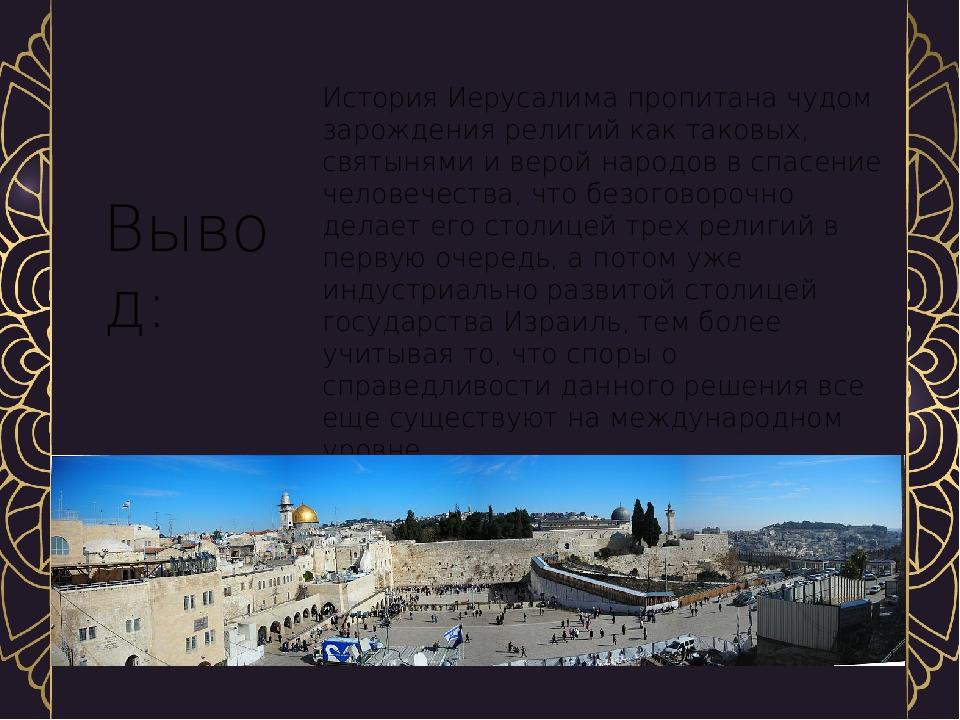 История Иерусалима пропитана чудом зарождения религий как таковых, святынями и верой народов в спасение человечества, что безоговорочно делает его ...