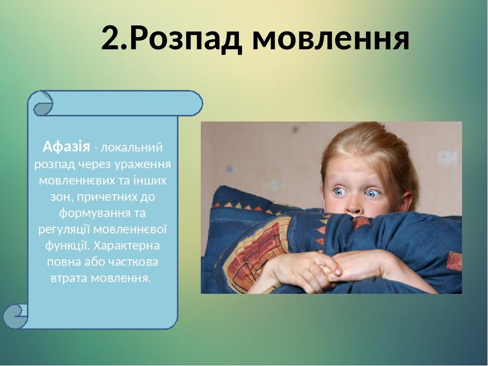 2.Розпад мовлення Афазія - локальний розпад через ураження мовленнєвих та інших зон, причетних до формування та регуляції мовленнєвої функції. Хара...