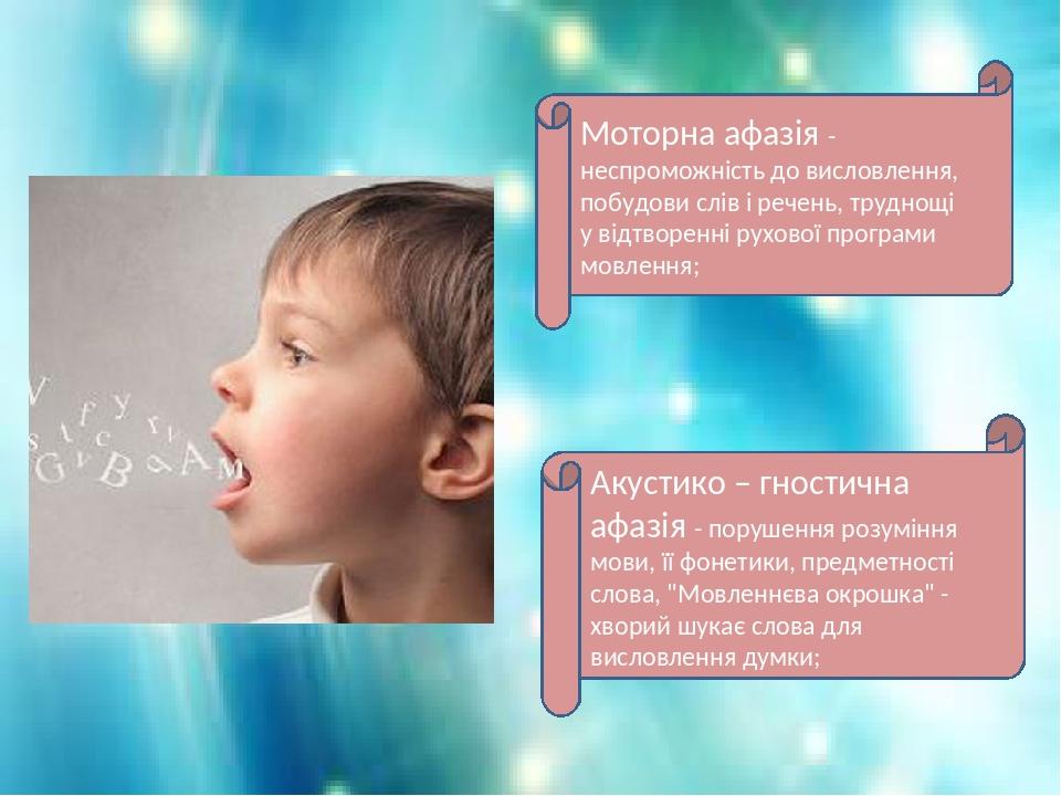 Моторна афазія - неспроможність до висловлення, побудови слів і речень, труднощі у відтворенні рухової програми мовлення; Акустико – гностична афаз...