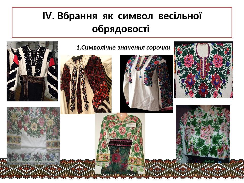 IV. Вбрання як символ весільної обрядовості 1.Символічне значення сорочки