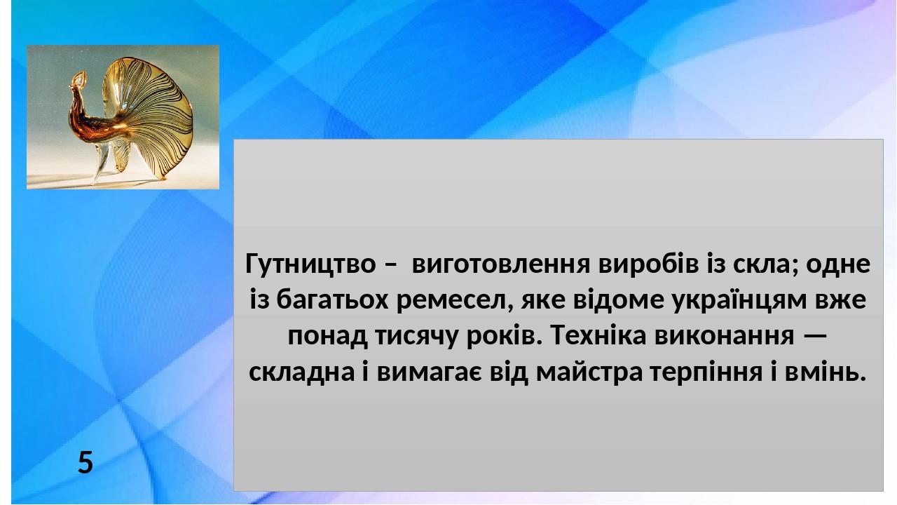 Гутництво – виготовлення виробів із скла; одне із багатьох ремесел, яке відоме українцям вже понад тисячу років. Техніка виконання — складна і вима...