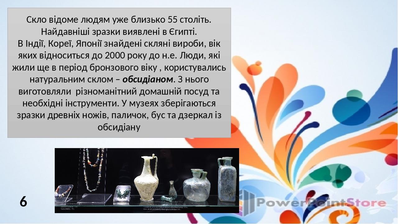Скло відоме людям уже близько 55 століть. Найдавніші зразки виявлені в Єгипті. В Індії, Кореї, Японії знайдені скляні вироби, вік яких відноситься ...