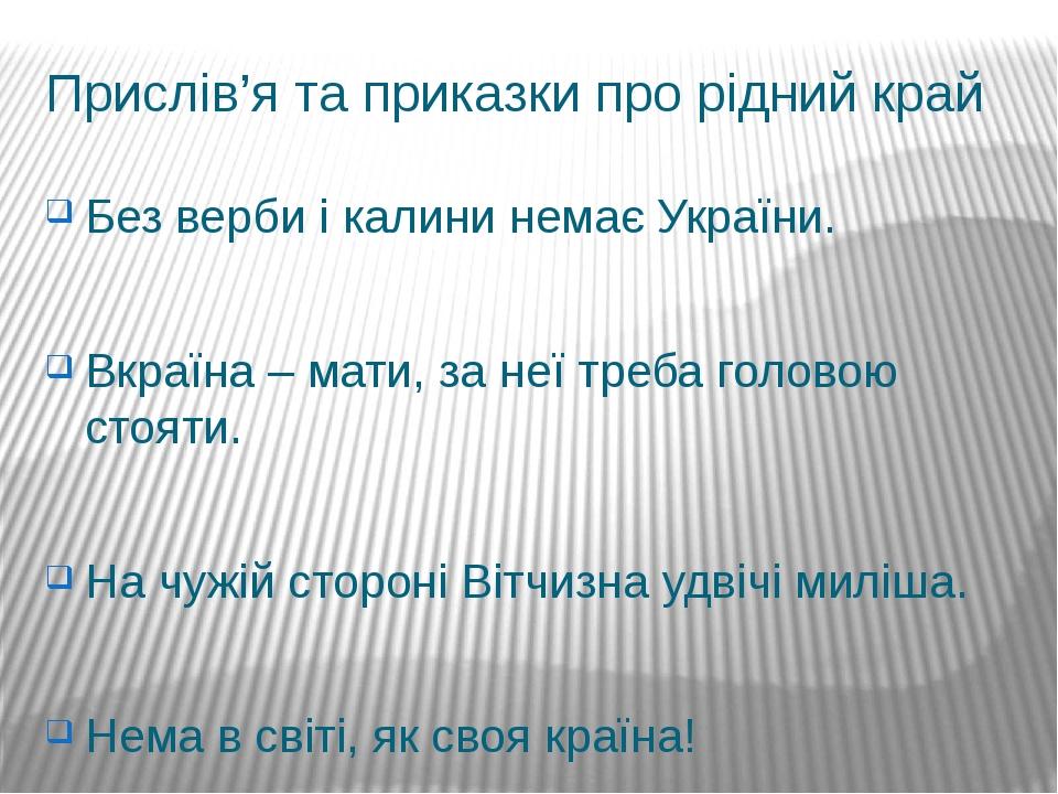 Прислів'я та приказки про рідний край Без верби і калини немає України. Вкраїна – мати, за неї треба головою стояти. На чужій стороні Вітчизна удві...
