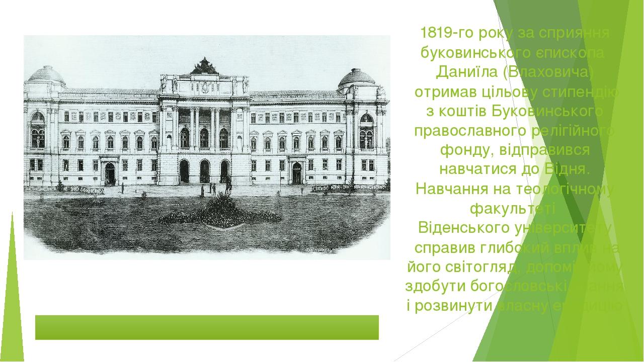 1819-го року за сприяння буковинського єпископаДаниїла (Влаховича)отримав цільову стипендію з коштів Буковинського православного релігійного фонд...
